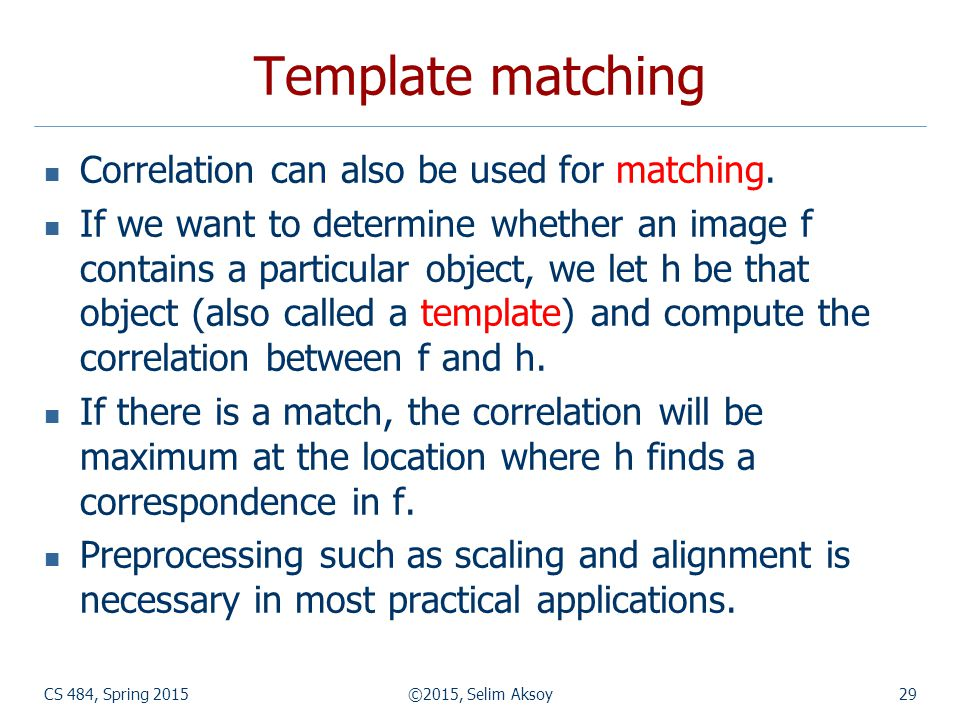 CS 484, Spring 2015©2015, Selim Aksoy29 Template matching Correlation can also be used for matching. If we want to determine whether an image f contai