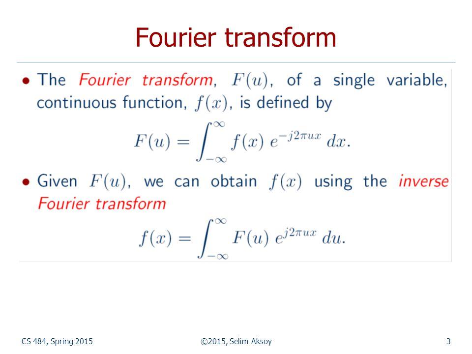 CS 484, Spring 2015©2015, Selim Aksoy3 Fourier transform