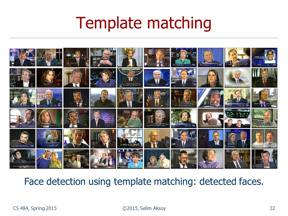 CS 484, Spring 2015©2015, Selim Aksoy32 Template matching Face detection using template matching: detected faces.