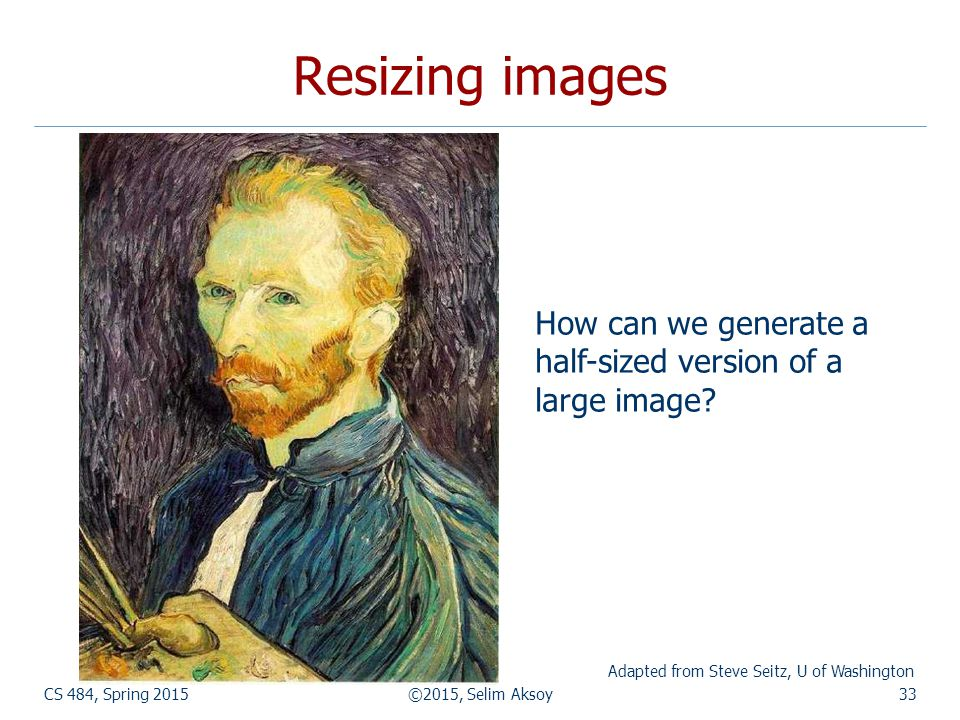 CS 484, Spring 2015©2015, Selim Aksoy33 Resizing images How can we generate a half-sized version of a large image? Adapted from Steve Seitz, U of Wash