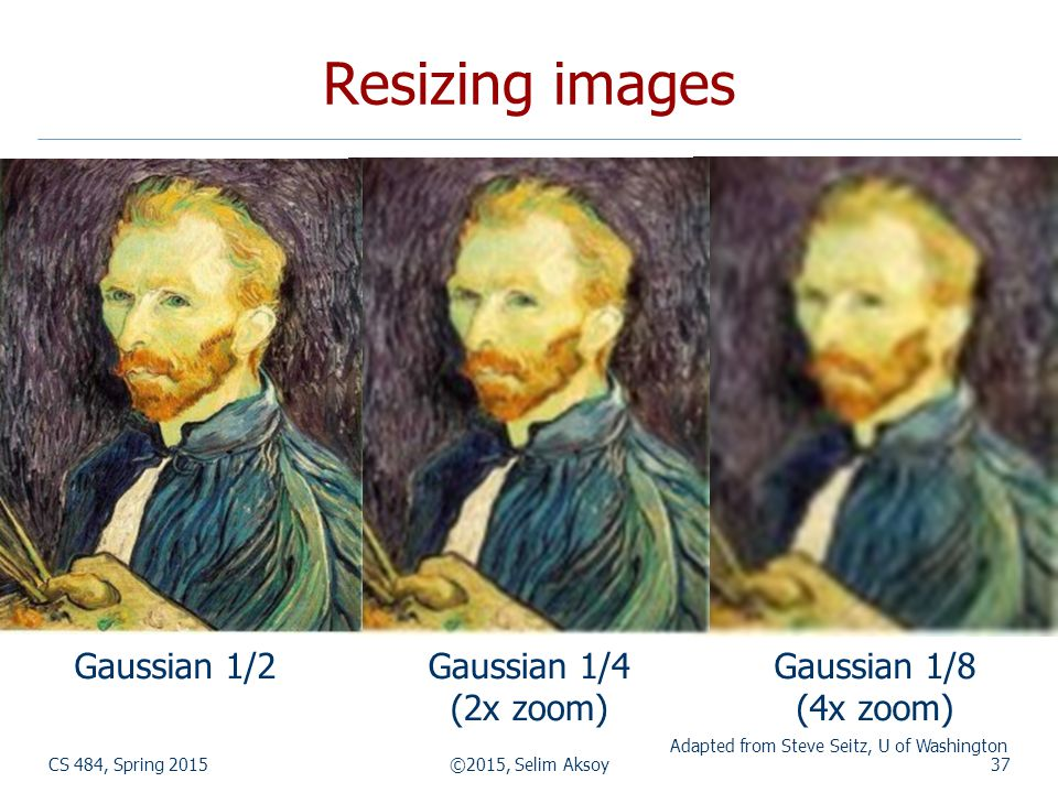 CS 484, Spring 2015©2015, Selim Aksoy37 Resizing images Gaussian 1/4 (2x zoom) Gaussian 1/8 (4x zoom) Gaussian 1/2 Adapted from Steve Seitz, U of Washington
