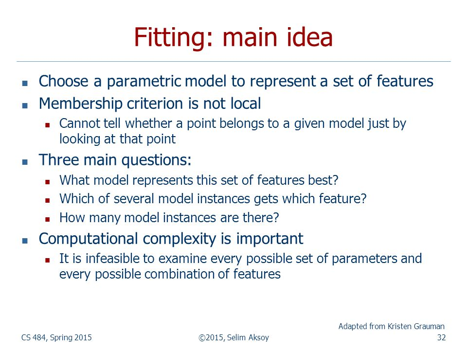 Fitting: main idea Choose a parametric model to represent a set of features Membership criterion is not local Cannot tell whether a point belongs to a given model just by looking at that point Three main questions: What model represents this set of features best.