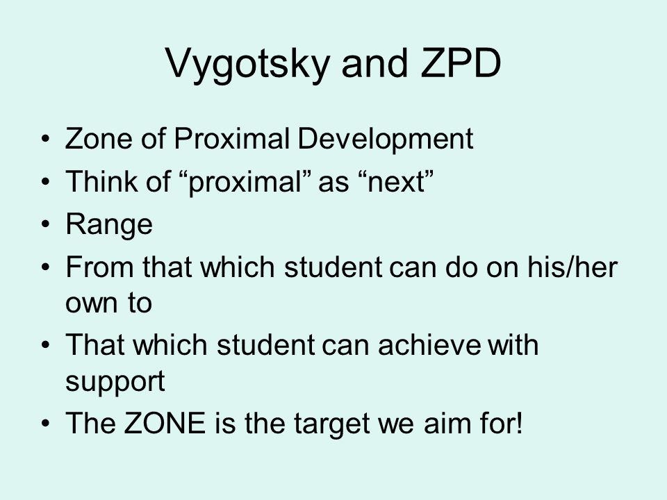 Vygotsky and ZPD Zone of Proximal Development Think of proximal as next Range From that which student can do on his/her own to That which student can achieve with support The ZONE is the target we aim for!