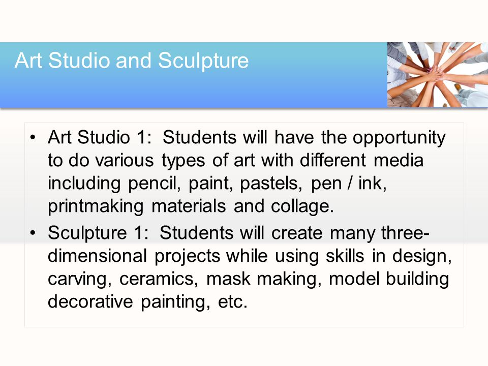 Art Studio 1: Students will have the opportunity to do various types of art with different media including pencil, paint, pastels, pen / ink, printmaking materials and collage.