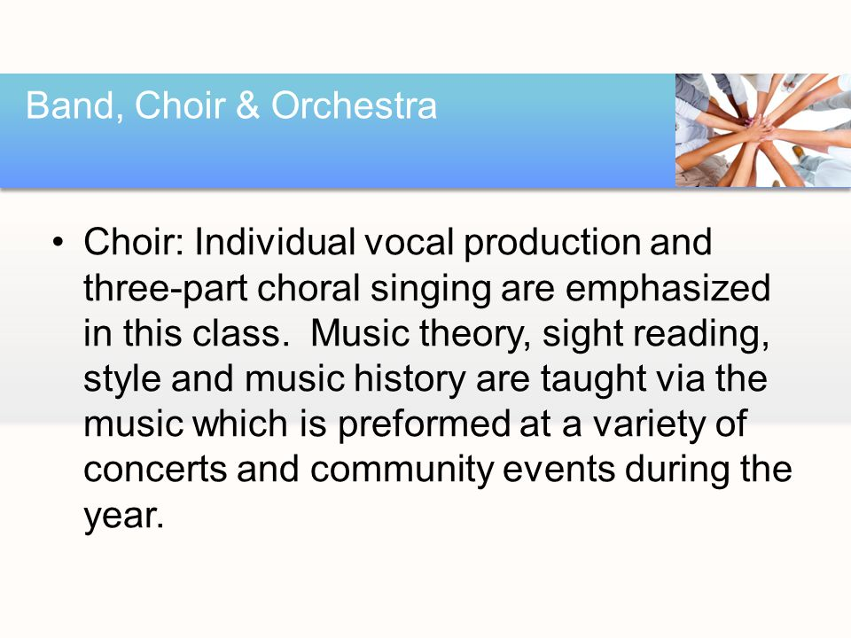 Choir: Individual vocal production and three-part choral singing are emphasized in this class.