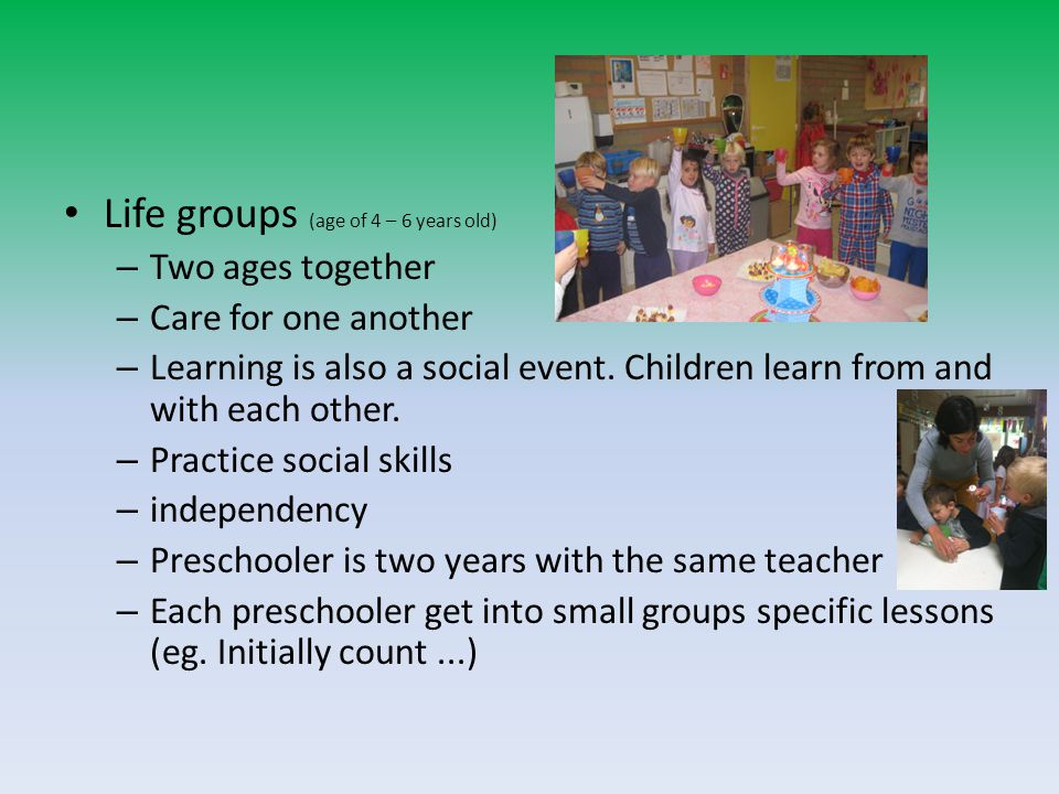 Life groups (age of 4 – 6 years old) – Two ages together – Care for one another – Learning is also a social event.