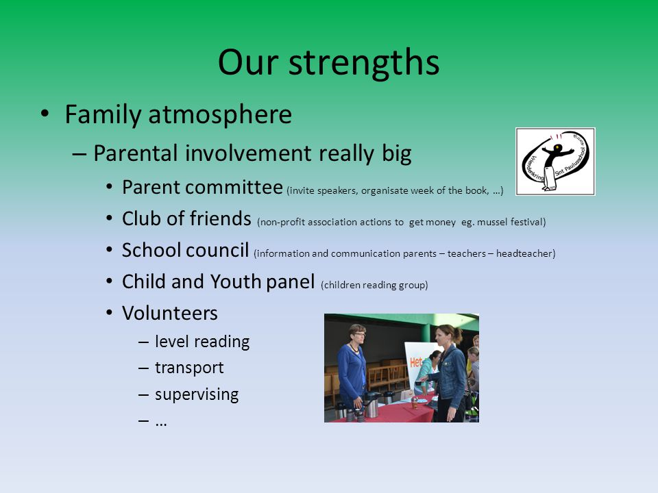 Our strengths Family atmosphere – Parental involvement really big Parent committee (invite speakers, organisate week of the book, …) Club of friends (non-profit association actions to get money eg.