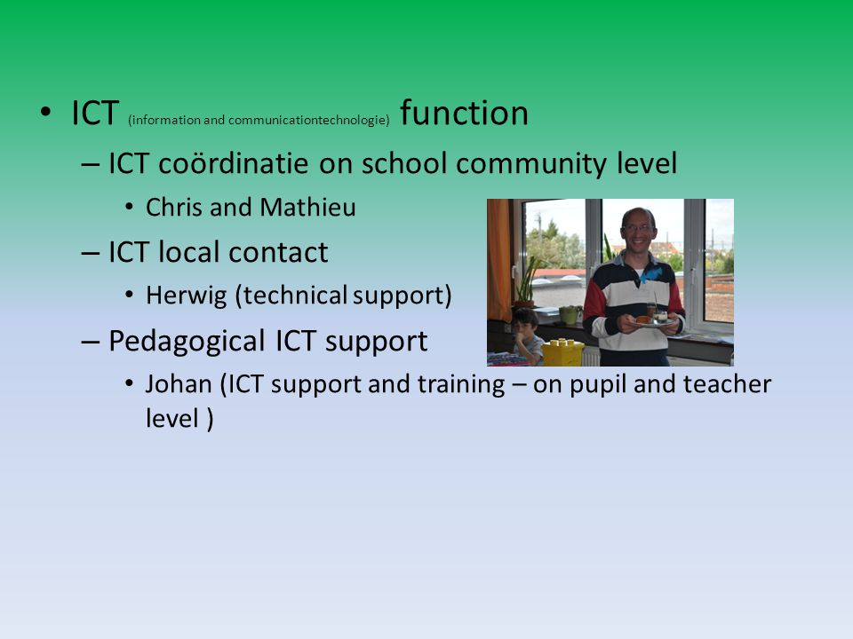 ICT (information and communicationtechnologie) function – ICT coördinatie on school community level Chris and Mathieu – ICT local contact Herwig (technical support) – Pedagogical ICT support Johan (ICT support and training – on pupil and teacher level )