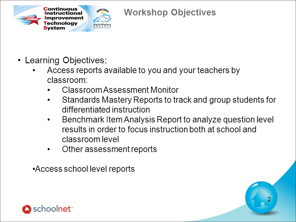 Workshop Objectives Learning Objectives: Access reports available to you and your teachers by classroom: Classroom Assessment Monitor Standards Mastery Reports to track and group students for differentiated instruction Benchmark Item Analysis Report to analyze question level results in order to focus instruction both at school and classroom level Other assessment reports Access school level reports 2