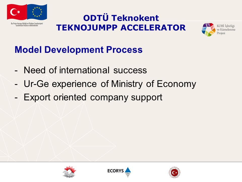 ODTÜ Teknokent TEKNOJUMPP ACCELERATOR Model Development Process -Need of international success -Ur-Ge experience of Ministry of Economy -Export oriented company support