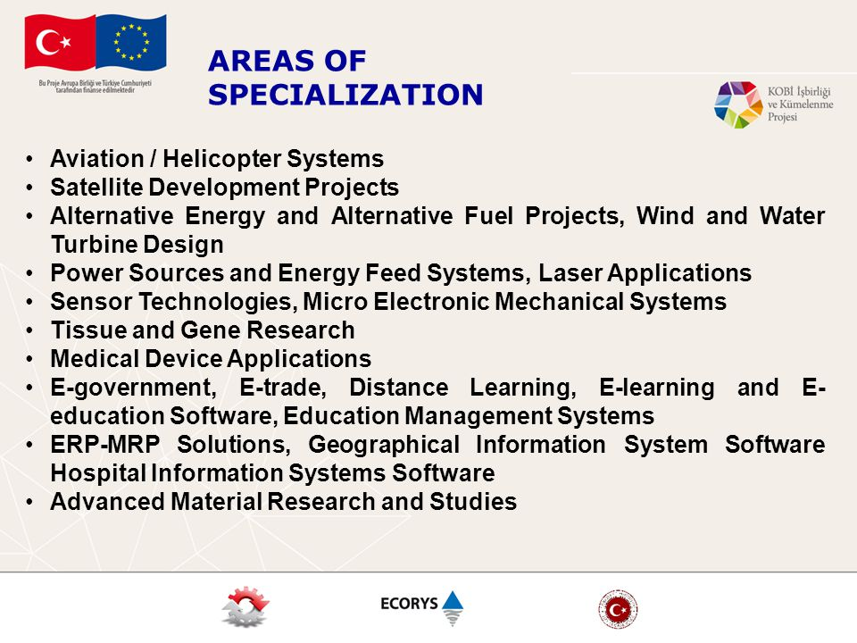 AREAS OF SPECIALIZATION Aviation / Helicopter Systems Satellite Development Projects Alternative Energy and Alternative Fuel Projects, Wind and Water Turbine Design Power Sources and Energy Feed Systems, Laser Applications Sensor Technologies, Micro Electronic Mechanical Systems Tissue and Gene Research Medical Device Applications E-government, E-trade, Distance Learning, E-learning and E- education Software, Education Management Systems ERP-MRP Solutions, Geographical Information System Software Hospital Information Systems Software Advanced Material Research and Studies