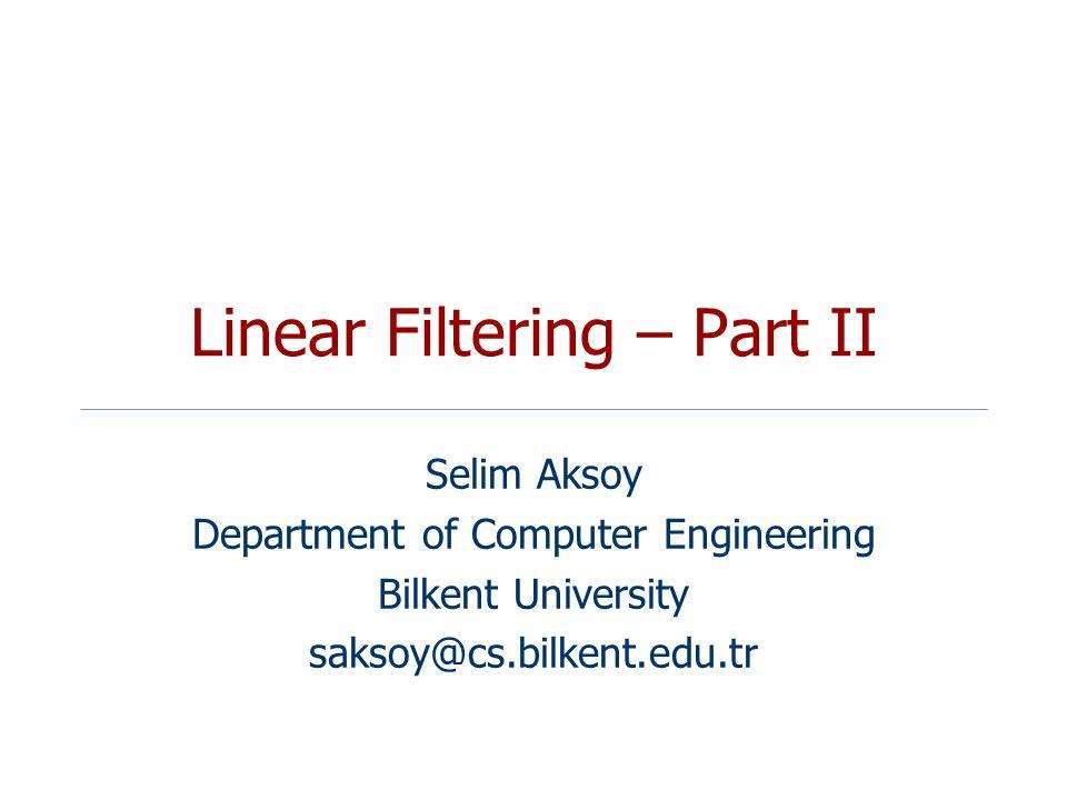 Linear Filtering – Part II Selim Aksoy Department of Computer Engineering Bilkent University saksoy@cs.bilkent.edu.tr