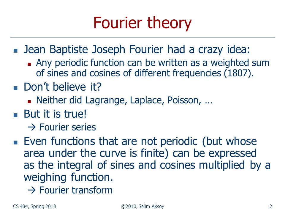 CS 484, Spring 2010©2010, Selim Aksoy3 Fourier theory The Fourier theory shows how most real functions can be represented in terms of a basis of sinusoids.