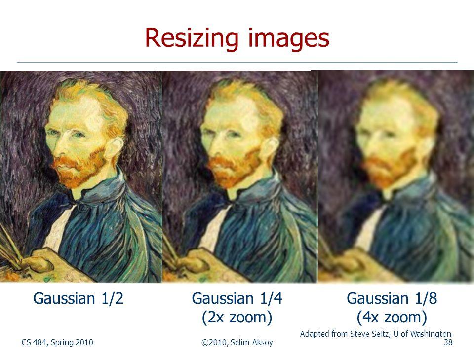 CS 484, Spring 2010©2010, Selim Aksoy38 Resizing images Gaussian 1/4 (2x zoom) Gaussian 1/8 (4x zoom) Gaussian 1/2 Adapted from Steve Seitz, U of Washington