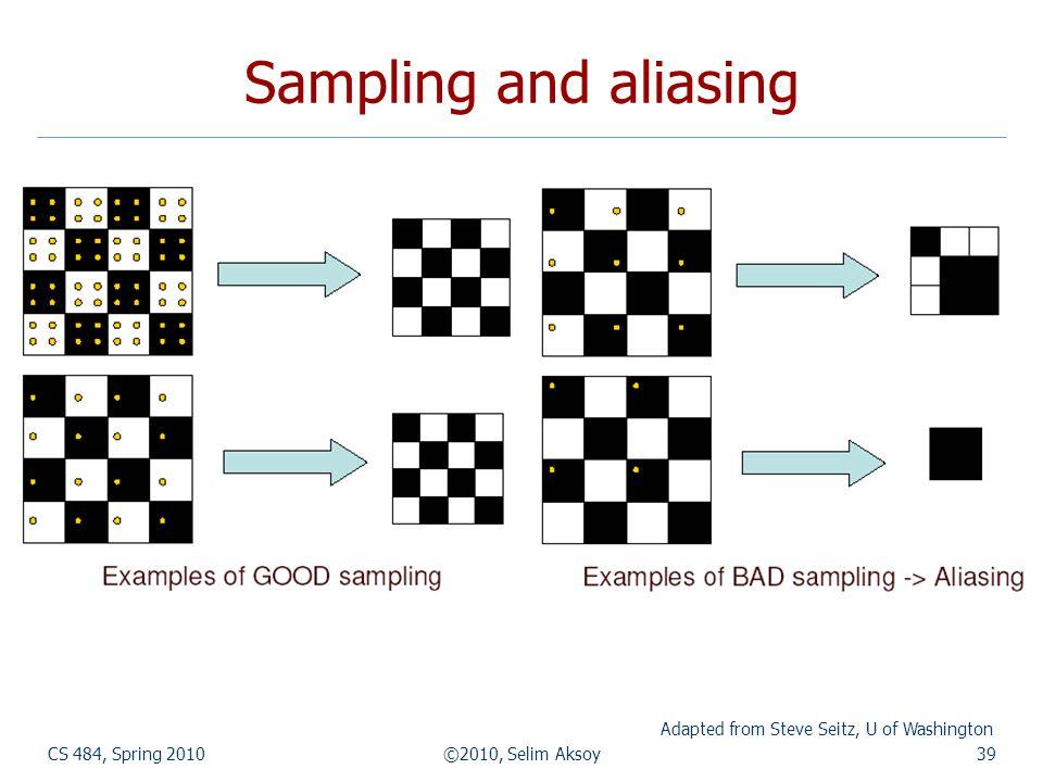 CS 484, Spring 2010©2010, Selim Aksoy39 Sampling and aliasing Adapted from Steve Seitz, U of Washington