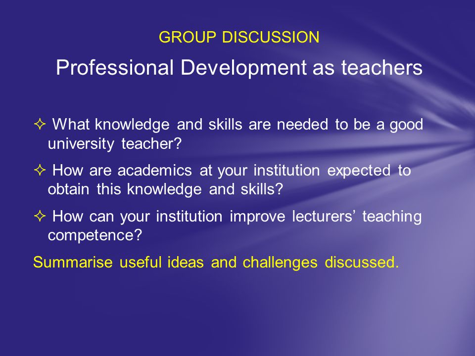 GROUP DISCUSSION Professional Development as teachers  What knowledge and skills are needed to be a good university teacher?  How are academics at y