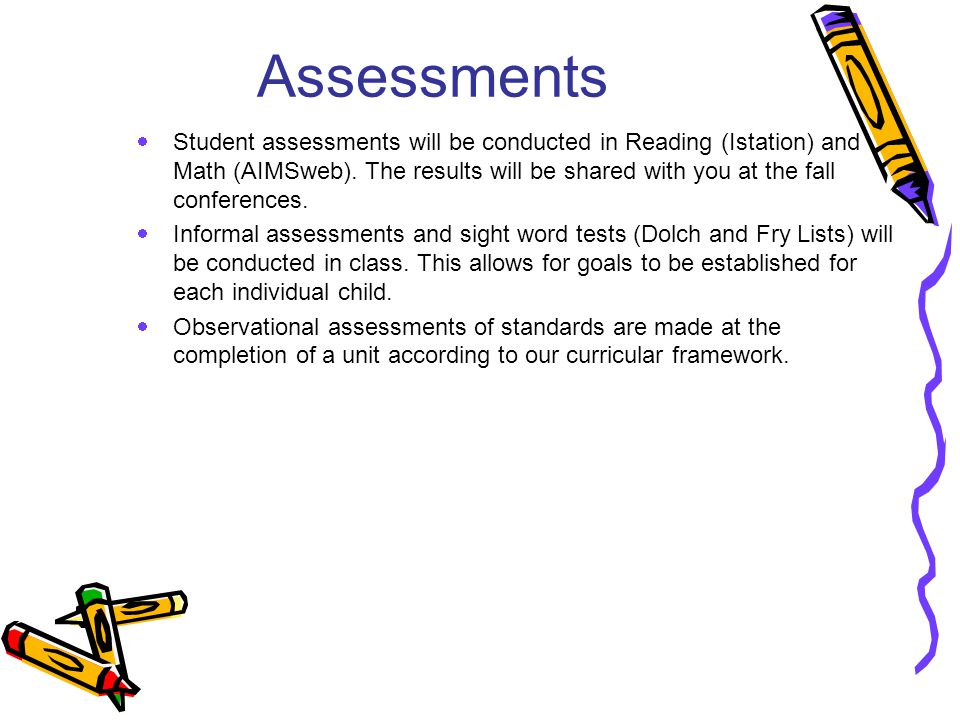 Assessments  Student assessments will be conducted in Reading (Istation) and Math (AIMSweb). The results will be shared with you at the fall conferen