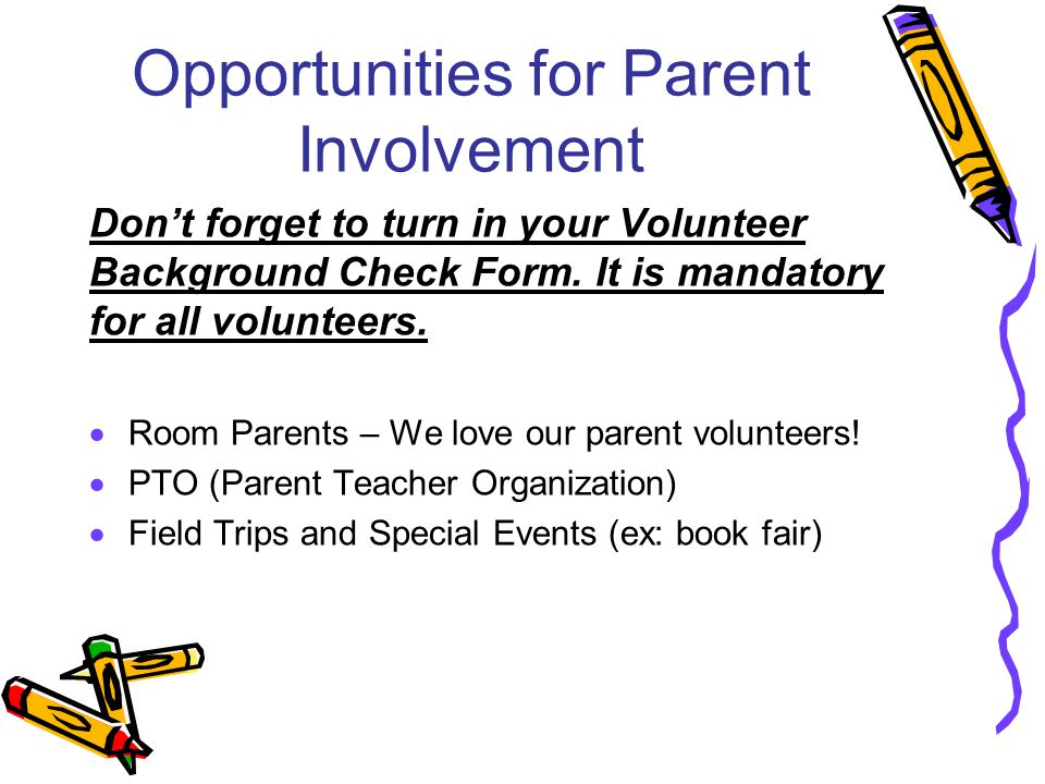 Opportunities for Parent Involvement Don't forget to turn in your Volunteer Background Check Form. It is mandatory for all volunteers.  Room Parents