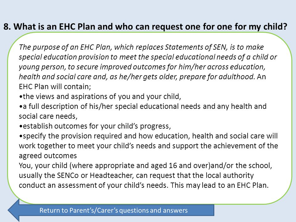 8. What is an EHC Plan and who can request one for one for my child? The purpose of an EHC Plan, which replaces Statements of SEN, is to make special