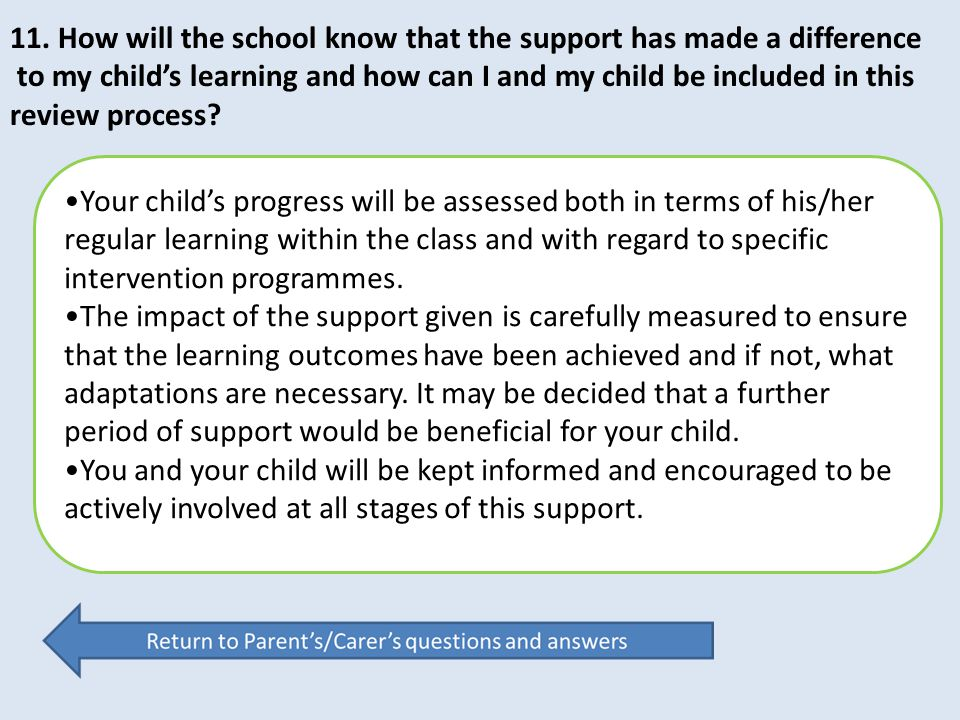 11. How will the school know that the support has made a difference to my child's learning and how can I and my child be included in this review proce