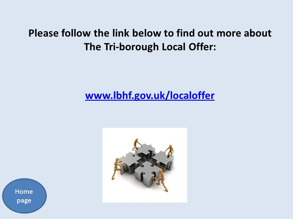 Please follow the link below to find out more about The Tri-borough Local Offer: www.lbhf.gov.uk/localoffer Home page