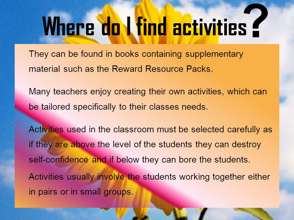 Where do I find activities They can be found in books containing supplementary material such as the Reward Resource Packs. Many teachers enjoy creatin