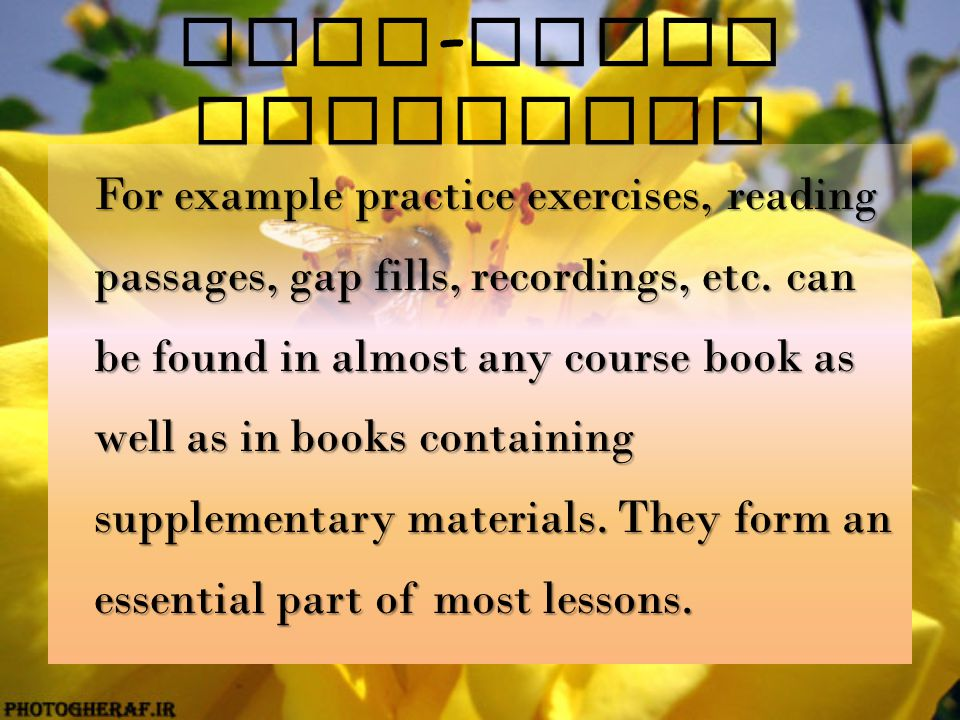 Text - based materials For example practice exercises, reading passages, gap fills, recordings, etc. can be found in almost any course book as well as