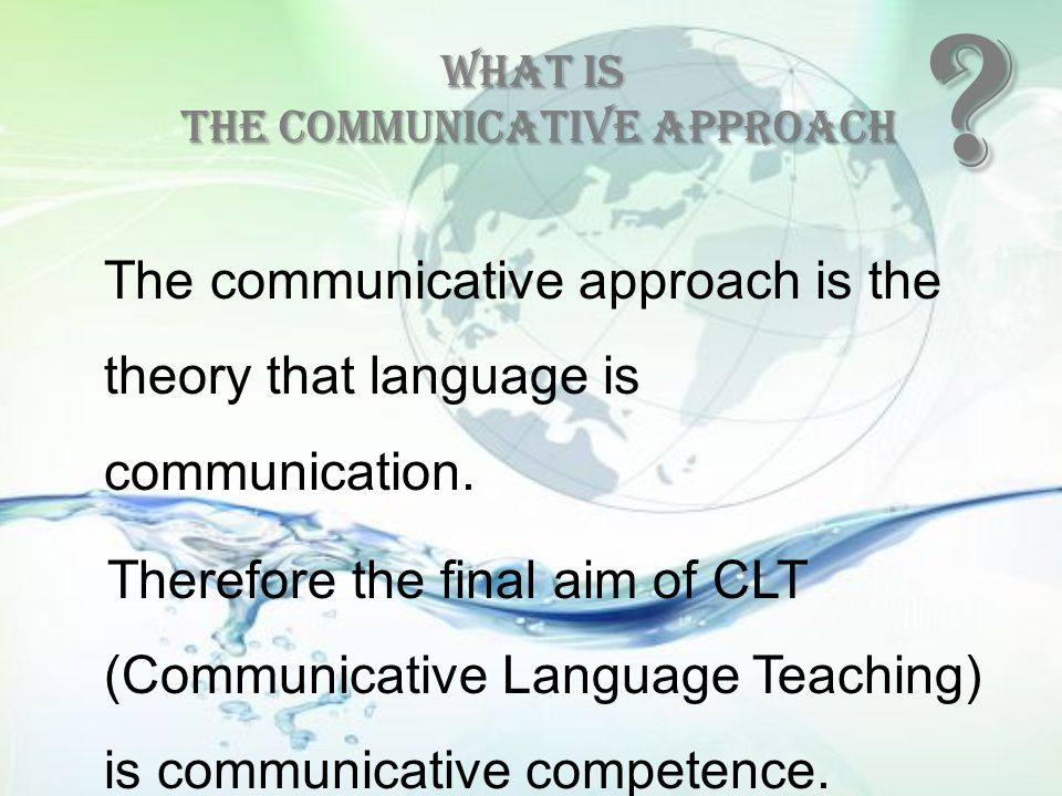 What is the communicative approach The communicative approach is the theory that language is communication. Therefore the final aim of CLT (Communicat