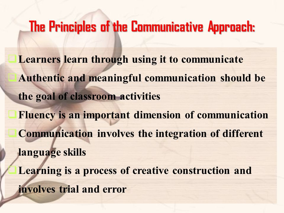 The Principles of the Communicative Approach:  Learners learn through using it to communicate  Authentic and meaningful communication should be the