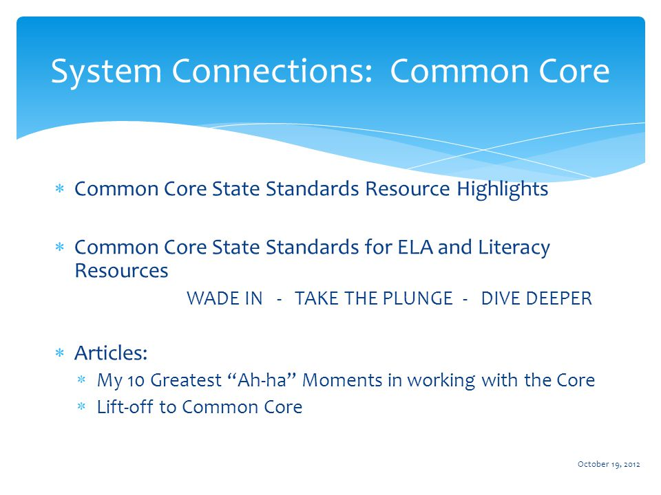  Common Core State Standards Resource Highlights  Common Core State Standards for ELA and Literacy Resources WADE IN - TAKE THE PLUNGE - DIVE DEEPER  Articles:  My 10 Greatest Ah-ha Moments in working with the Core  Lift-off to Common Core System Connections: Common Core October 19, 2012