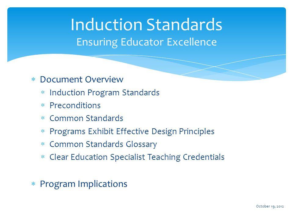  Document Overview  Induction Program Standards  Preconditions  Common Standards  Programs Exhibit Effective Design Principles  Common Standards Glossary  Clear Education Specialist Teaching Credentials  Program Implications October 19, 2012 Induction Standards Ensuring Educator Excellence