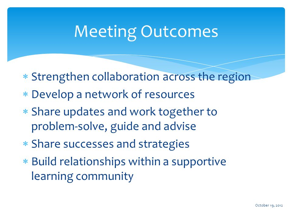 Meeting Outcomes  Strengthen collaboration across the region  Develop a network of resources  Share updates and work together to problem-solve, guide and advise  Share successes and strategies  Build relationships within a supportive learning community October 19, 2012