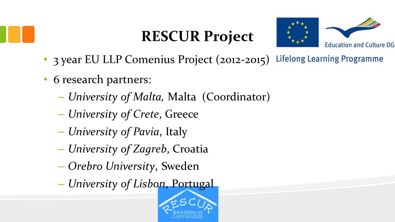 Objectives RESCUR is aimed at developing a resilience curriculum for early and primary education in Europe through the intercultural and transnational collaboration among the partner institutions, tapping into the resources and expertise of the various partners involved.