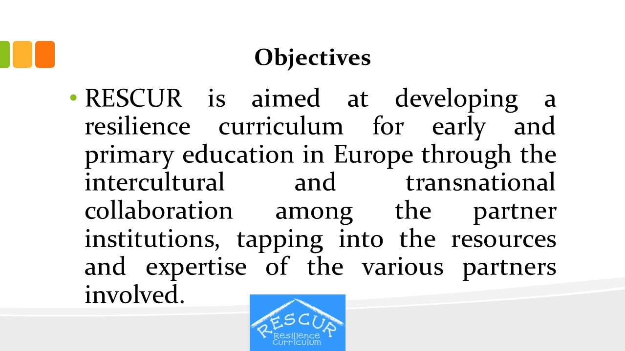 Objectives RESCUR is aimed at developing a resilience curriculum for early and primary education in Europe through the intercultural and transnational