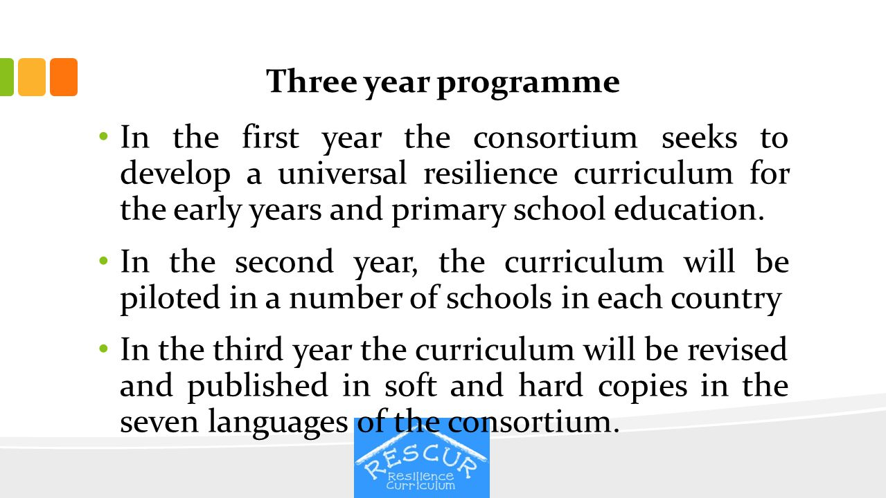 Three year programme In the first year the consortium seeks to develop a universal resilience curriculum for the early years and primary school educat