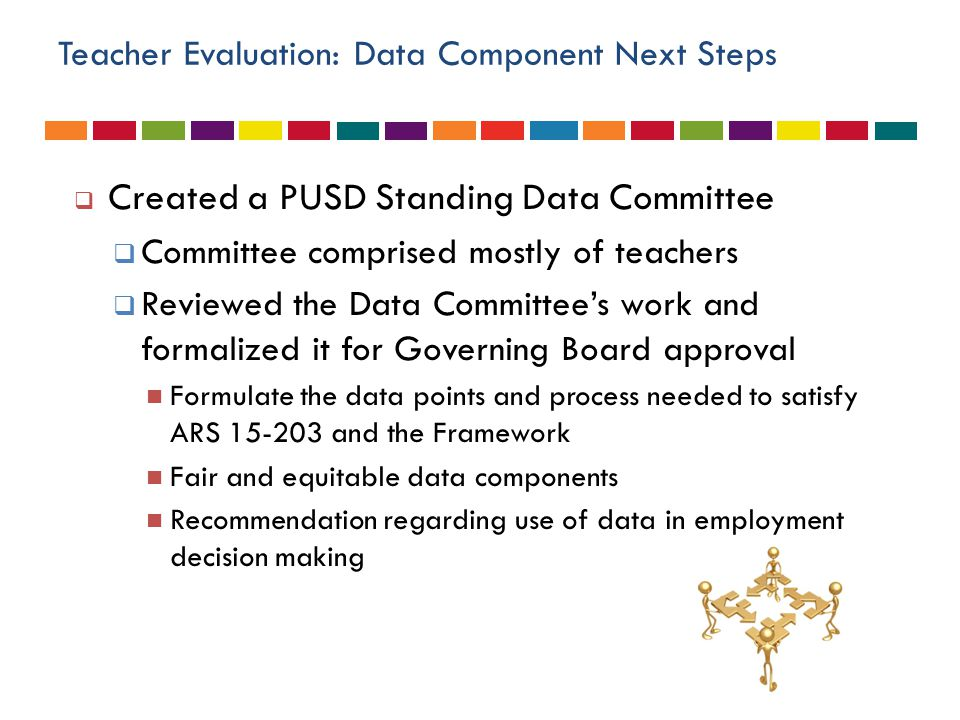 Teacher Evaluation: Data Component Next Steps  Created a PUSD Standing Data Committee  Committee comprised mostly of teachers  Reviewed the Data Co