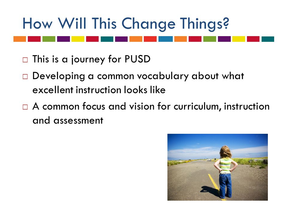 How Will This Change Things?  This is a journey for PUSD  Developing a common vocabulary about what excellent instruction looks like  A common focu