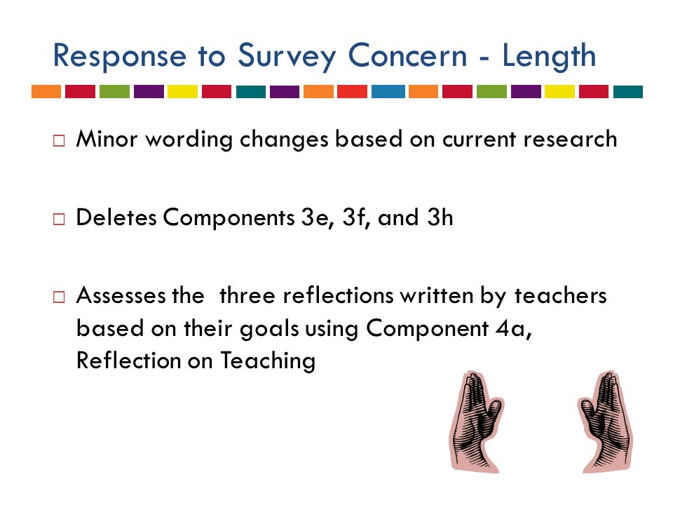 Response to Survey Concern - TIME  Non-Continuing Teacher  Minimum of TWO classroom observations – one scheduled, one unscheduled – each semester  Continuing Teacher  Minimum of 80 minutes of observation  Minimum of TWO observations  Added a mid-year conference to collect evidence on Domains 1 and 4 to be completed prior to February 1st.