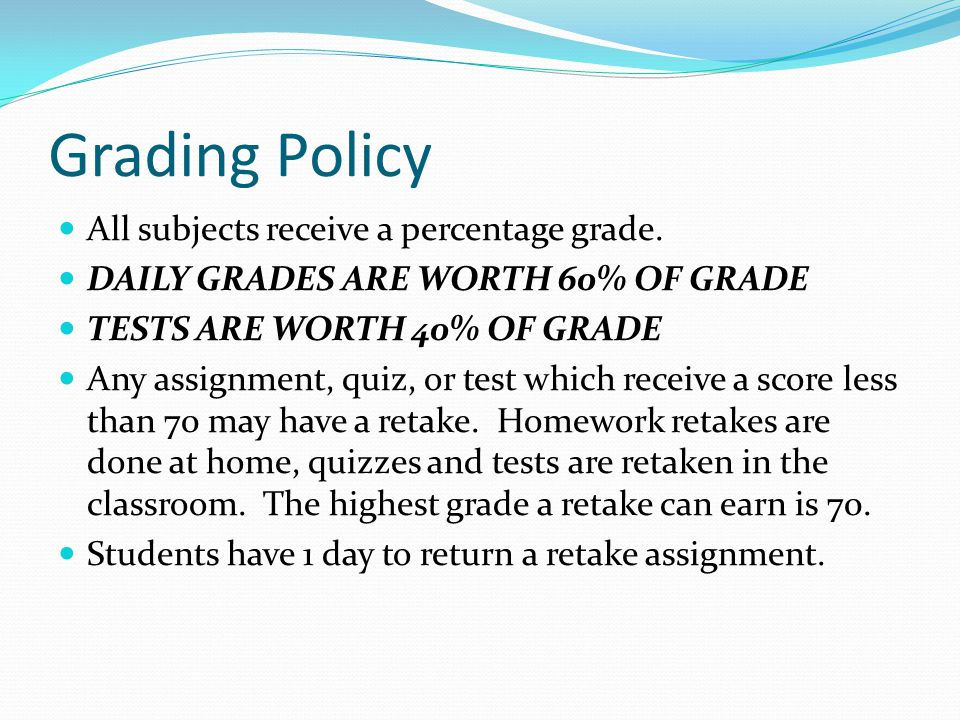 Grading Policy All subjects receive a percentage grade. DAILY GRADES ARE WORTH 60% OF GRADE TESTS ARE WORTH 40% OF GRADE Any assignment, quiz, or test