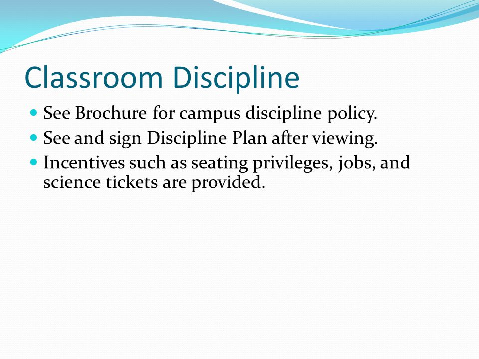 Classroom Discipline See Brochure for campus discipline policy. See and sign Discipline Plan after viewing. Incentives such as seating privileges, job