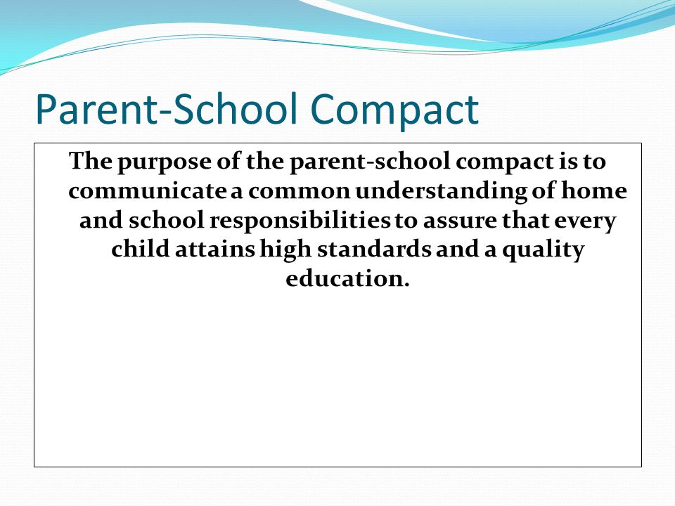 Parent-School Compact The purpose of the parent-school compact is to communicate a common understanding of home and school responsibilities to assure