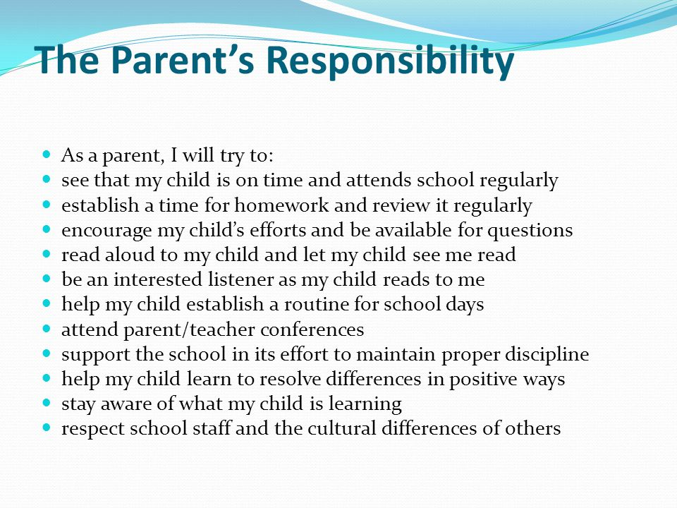 The Parent's Responsibility As a parent, I will try to: see that my child is on time and attends school regularly establish a time for homework and re