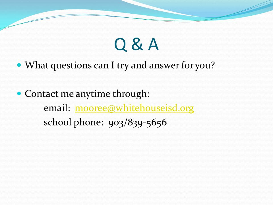 Q & A What questions can I try and answer for you? Contact me anytime through: email: mooree@whitehouseisd.orgmooree@whitehouseisd.org school phone: 9