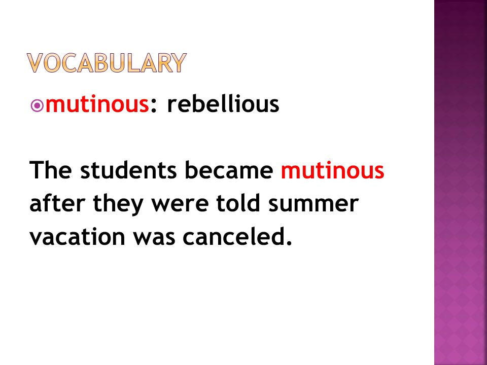  mutinous: rebellious The students became mutinous after they were told summer vacation was canceled.