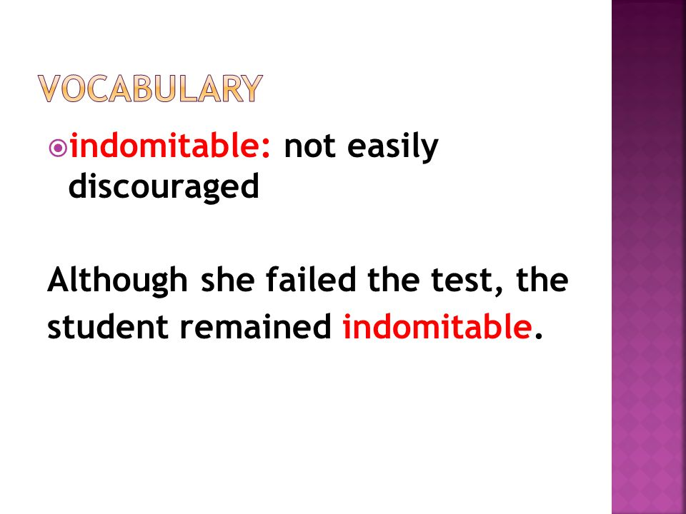  indomitable: not easily discouraged Although she failed the test, the student remained indomitable.