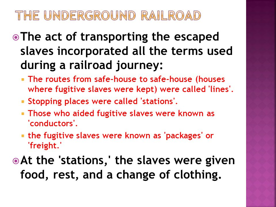  The act of transporting the escaped slaves incorporated all the terms used during a railroad journey:  The routes from safe-house to safe-house (houses where fugitive slaves were kept) were called lines .