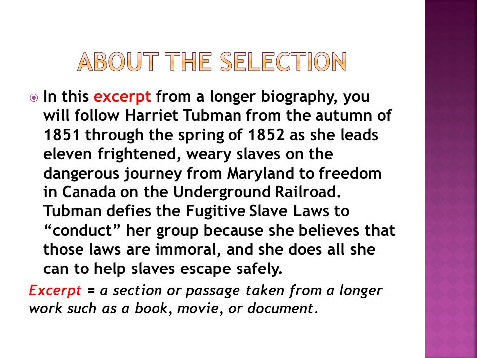  In this excerpt from a longer biography, you will follow Harriet Tubman from the autumn of 1851 through the spring of 1852 as she leads eleven frightened, weary slaves on the dangerous journey from Maryland to freedom in Canada on the Underground Railroad.