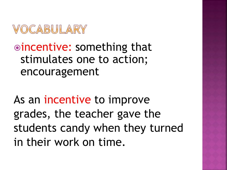  incentive: something that stimulates one to action; encouragement As an incentive to improve grades, the teacher gave the students candy when they turned in their work on time.
