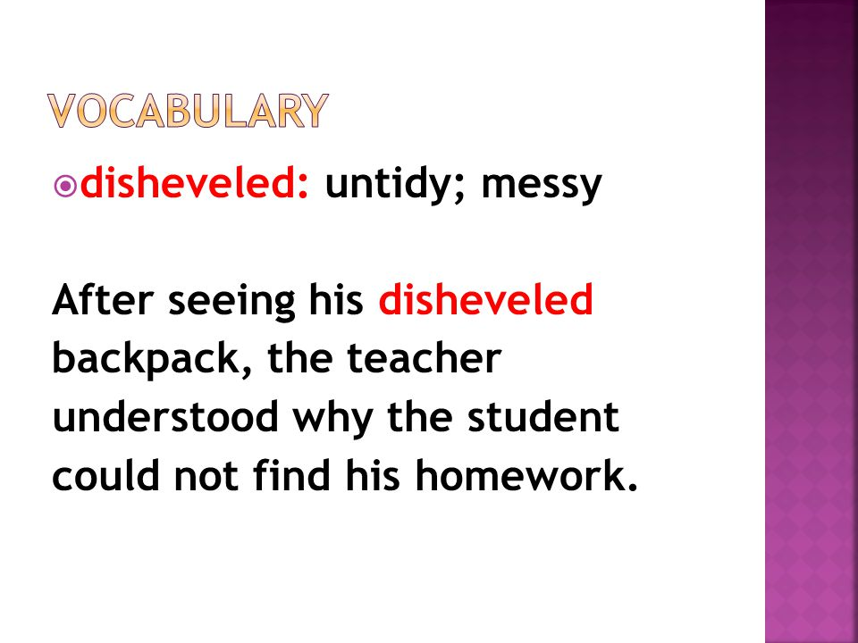 disheveled: untidy; messy After seeing his disheveled backpack, the teacher understood why the student could not find his homework.