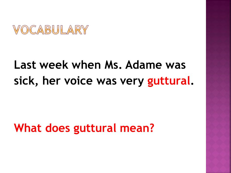 Last week when Ms. Adame was sick, her voice was very guttural. What does guttural mean?